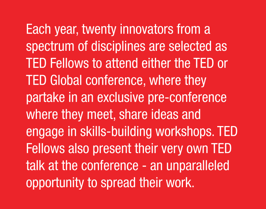 Each year, twenty innovators from a spectrum of disciplines are selected as TED Fellows to attend either the TED or TED Global conference, where they partake in an exclusive pre-conference where they meet, share ideas and engage in skills-building workshops. TED Fellows also present their very own TED talk at the conference - an unparalleled opportunity to spread their work.