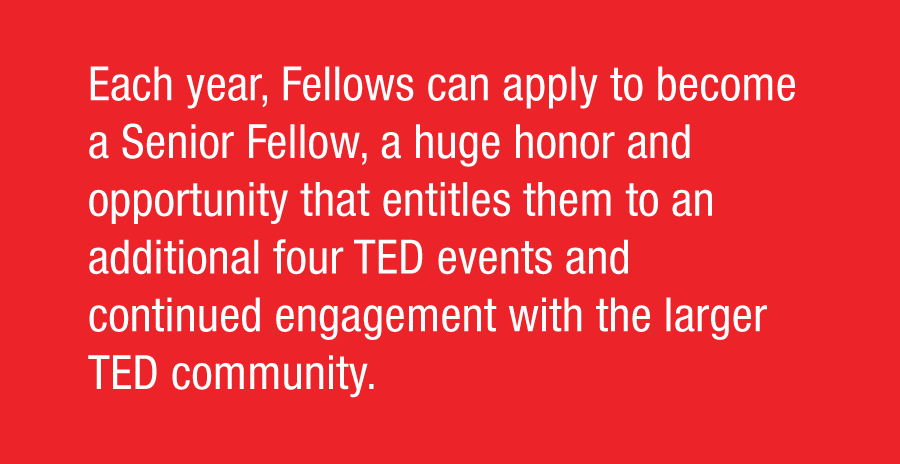 Each year, Fellows can apply to become a Senior Fellow, a huge honor and opportunity that entitles them to an additional four TED Events and continued engagement with the larger TED Community.