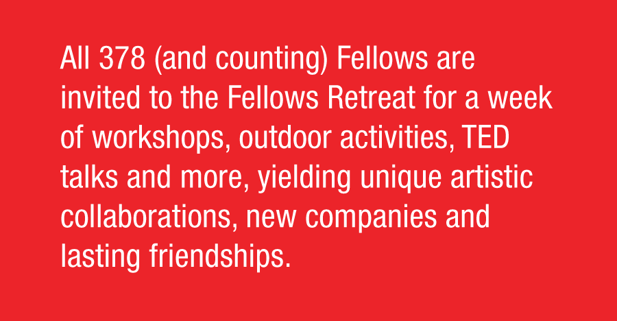 All 378 (and counting) Fellows are invited to the Fellows Retreat for a week of workshops, outdoor activities, TED talks and more, yielding unique artistic collaborations, new companies and lasting friendships.