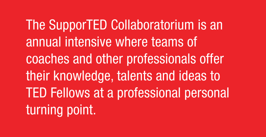 The SupporTED Collaboratorium is an annual intensive where teams of coaches and other professionals offer their knowledge, talents and ideas to TED Fellows at a professional personal turning point.