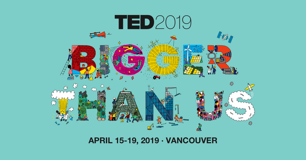 TED2019: Bigger than us | April 15-19, 2019 | Vancouver, BC