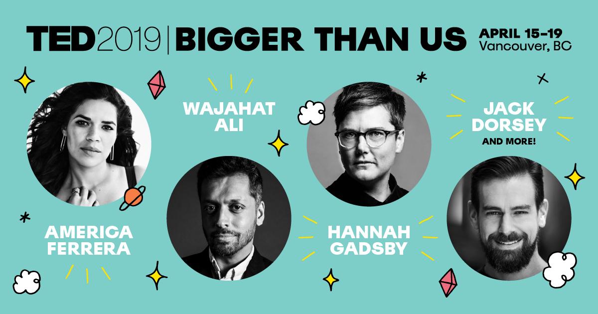 TED2019: Bigger than us   April 15-19, 2019   Vancouver, BC, Canada